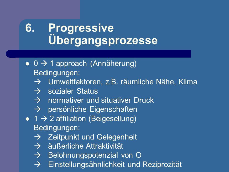 6. Progressive Übergangsprozesse 0 1 approach (Annäherung) Bedingungen: Umweltfaktoren, z.B. räumliche Nähe, Klima sozialer Status normativer und situ