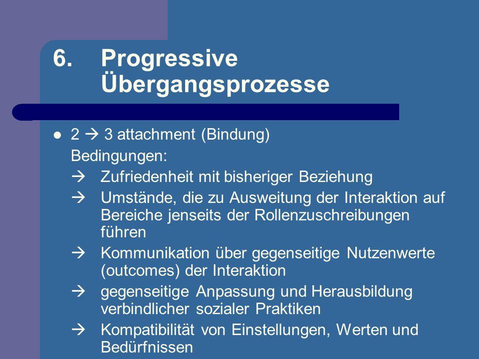6. Progressive Übergangsprozesse 2 3 attachment (Bindung) Bedingungen: Zufriedenheit mit bisheriger Beziehung Umstände, die zu Ausweitung der Interakt