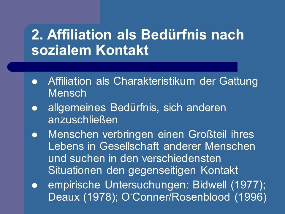 2. Affiliation als Bedürfnis nach sozialem Kontakt Affiliation als Charakteristikum der Gattung Mensch allgemeines Bedürfnis, sich anderen anzuschließ