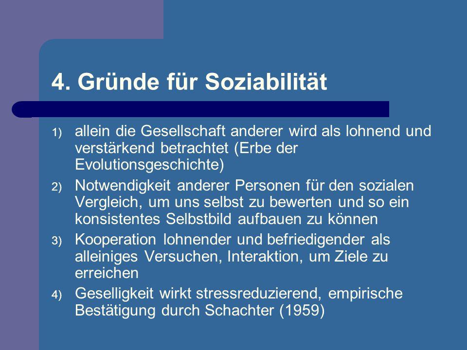 4. Gründe für Soziabilität 1) allein die Gesellschaft anderer wird als lohnend und verstärkend betrachtet (Erbe der Evolutionsgeschichte) 2) Notwendig
