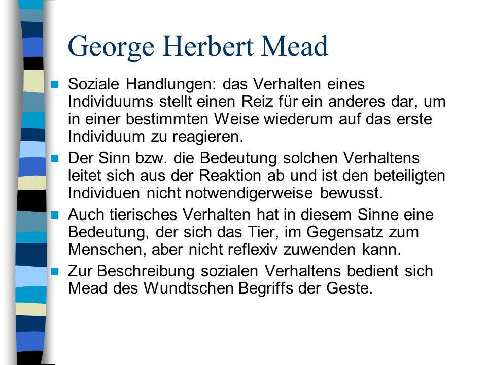 George Herbert Mead Soziale Handlungen: das Verhalten eines Individuums stellt einen Reiz für ein anderes dar, um in einer bestimmten Weise wiederum auf das erste Individuum zu reagieren.