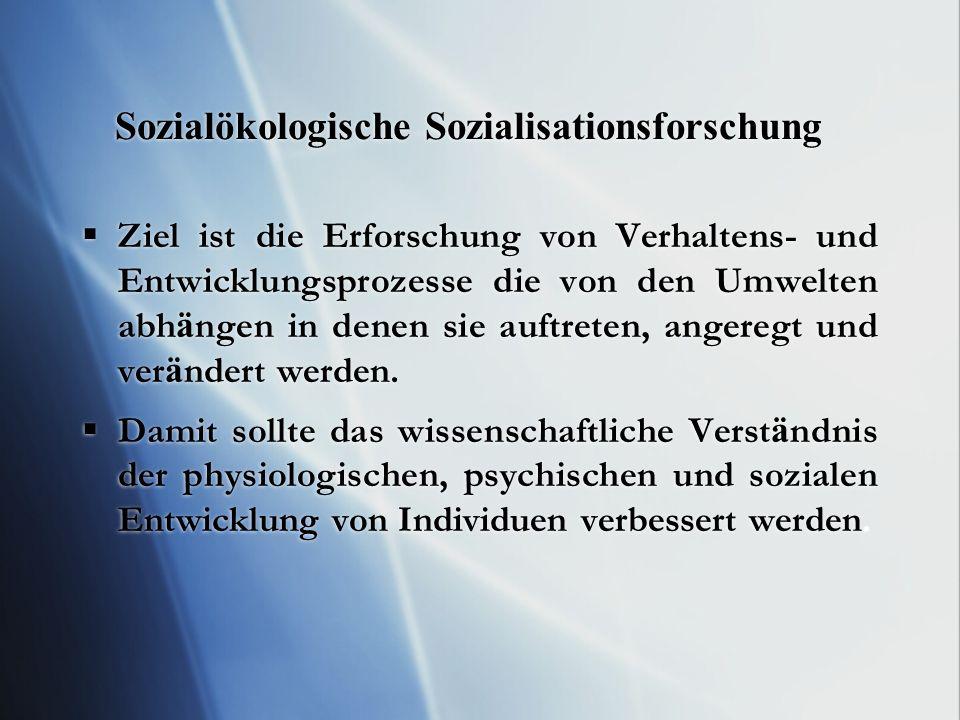 Sozialökologische Sozialisationsforschung Ziel ist die Erforschung von Verhaltens- und Entwicklungsprozesse die von den Umwelten abh ä ngen in denen s