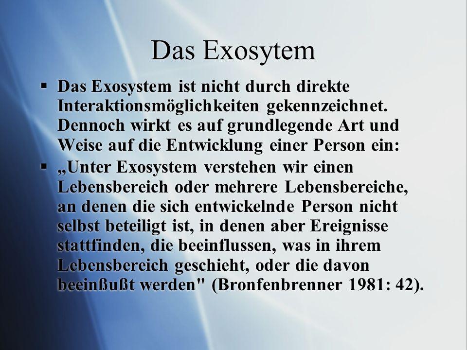 Das Exosytem Das Exosystem ist nicht durch direkte Interaktionsmöglichkeiten gekennzeichnet. Dennoch wirkt es auf grundlegende Art und Weise auf die E