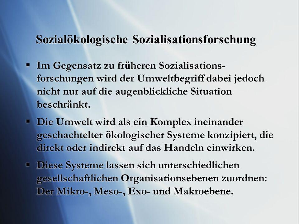 Sozialökologische Sozialisationsforschung Im Gegensatz zu fr ü heren Sozialisations- forschungen wird der Umweltbegriff dabei jedoch nicht nur auf die