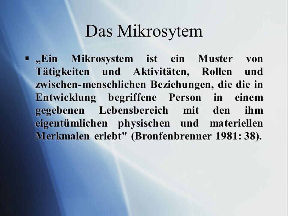 Das Mikrosytem Ein Mikrosystem ist ein Muster von Tätigkeiten und Aktivitäten, Rollen und zwischen-menschlichen Beziehungen, die die in Entwicklung be