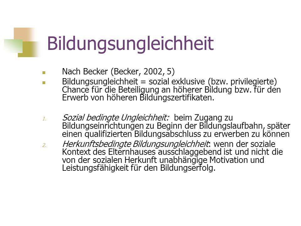 Bildungsungleichheit Nach Becker (Becker, 2002, 5) Bildungsungleichheit = sozial exklusive (bzw. privilegierte) Chance für die Beteiligung an höherer