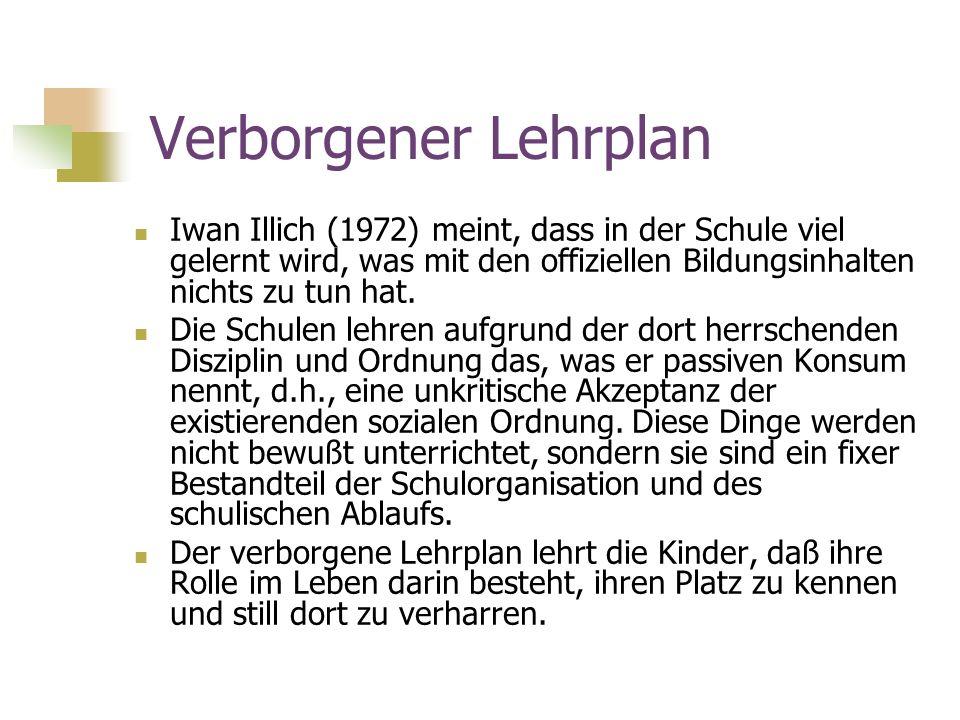 Verborgener Lehrplan Iwan Illich (1972) meint, dass in der Schule viel gelernt wird, was mit den offiziellen Bildungsinhalten nichts zu tun hat. Die S