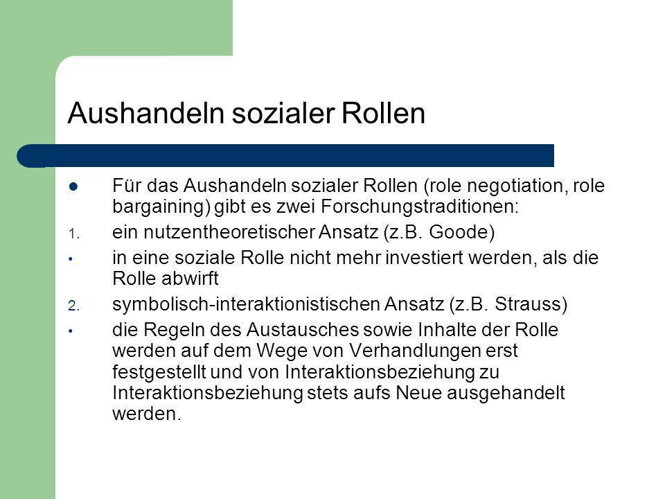 Aushandeln sozialer Rollen Für das Aushandeln sozialer Rollen (role negotiation, role bargaining) gibt es zwei Forschungstraditionen: 1. ein nutzenthe