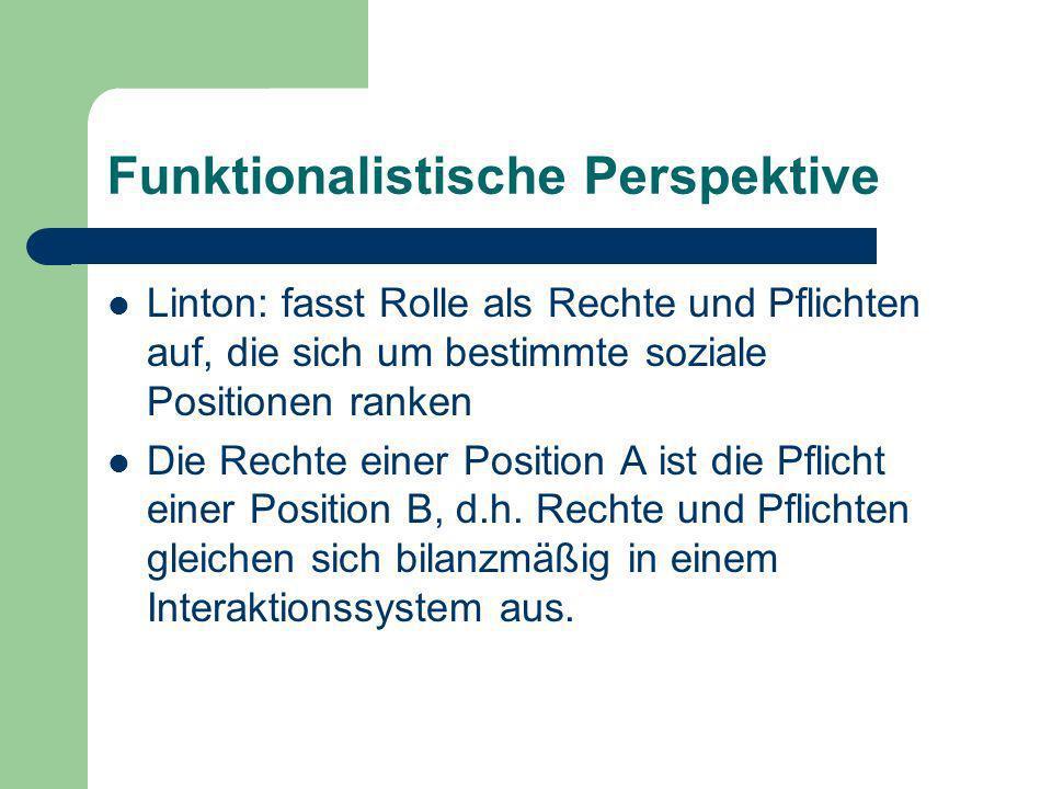 Funktionalistische Perspektive Parsons: hier ist die Rolle eine Verzahnungsbegriff, der personales und soziales System miteinander verbindet Rolle als Verbindungsglied zwischen System und Verhalten Rollen erfüllen eine selegierende Funktion