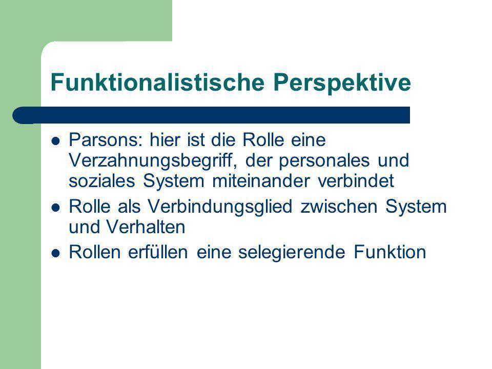 Funktionalistische Perspektive Parsons: hier ist die Rolle eine Verzahnungsbegriff, der personales und soziales System miteinander verbindet Rolle als