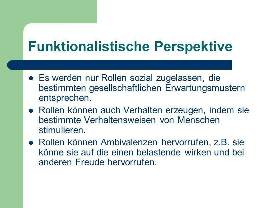 Funktionalistische Perspektive In der funktionalistischen Perspektive wird Rolle als vorgegebene Strukturierung aufgefasst Es wird nicht thematisiert wie soziale Rollen entstehen und in welcher Weise sie das Handeln der Akteure bestimmen.