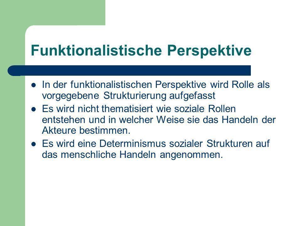 Funktionalistische Perspektive In der funktionalistischen Perspektive wird Rolle als vorgegebene Strukturierung aufgefasst Es wird nicht thematisiert