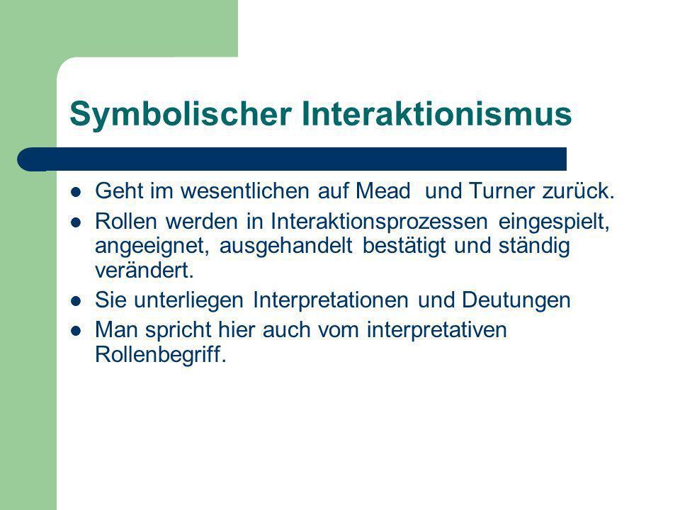 Symbolischer Interaktionismus Geht im wesentlichen auf Mead und Turner zurück. Rollen werden in Interaktionsprozessen eingespielt, angeeignet, ausgeha