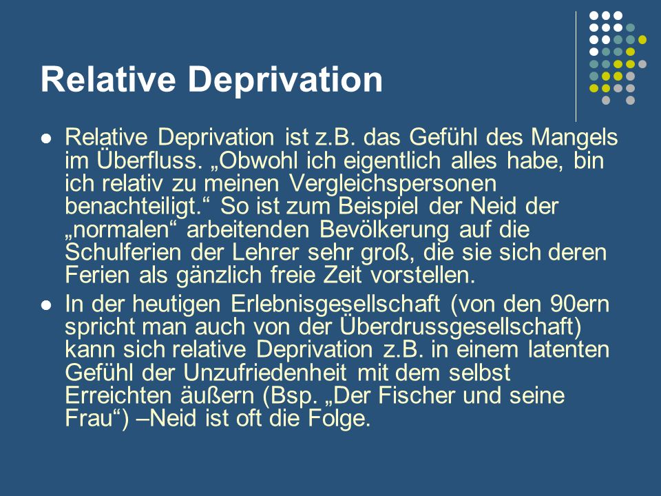 Relative Deprivation Relative Deprivation ist z.B. das Gefühl des Mangels im Überfluss. Obwohl ich eigentlich alles habe, bin ich relativ zu meinen Ve