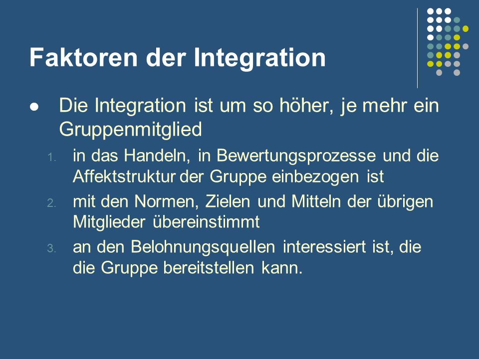 Faktoren der Integration Die Integration ist um so höher, je mehr ein Gruppenmitglied 1. in das Handeln, in Bewertungsprozesse und die Affektstruktur