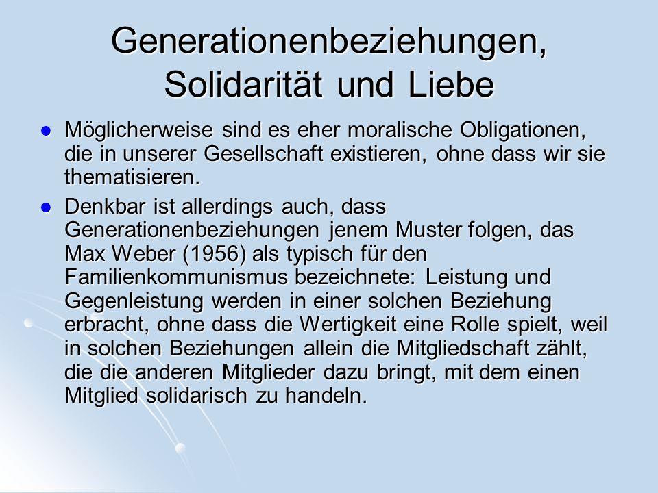 Generationenbeziehungen, Solidarität und Liebe Möglicherweise sind es eher moralische Obligationen, die in unserer Gesellschaft existieren, ohne dass