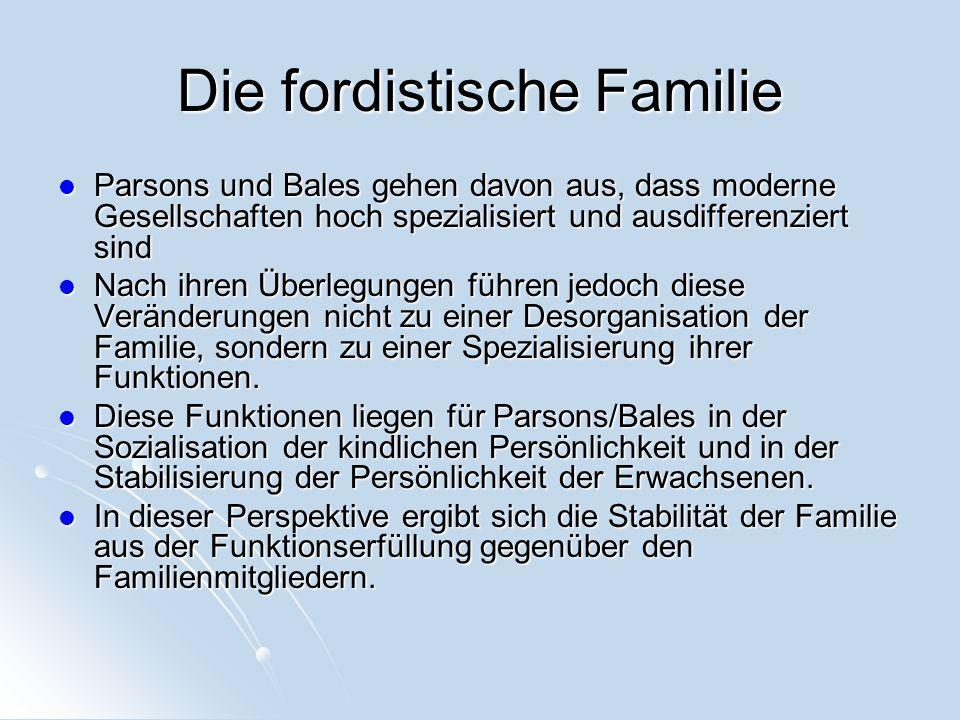 Die fordistische Familie Parsons und Bales gehen davon aus, dass moderne Gesellschaften hoch spezialisiert und ausdifferenziert sind Parsons und Bales