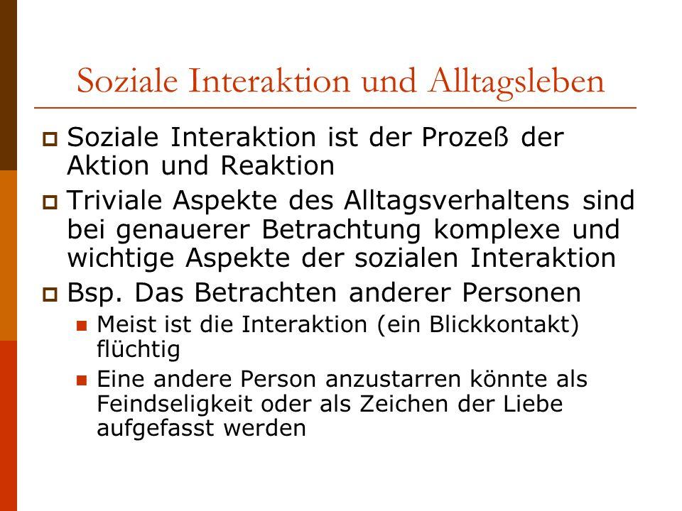 Soziale Interaktion und Alltagsleben Soziale Interaktion ist der Prozeß der Aktion und Reaktion Triviale Aspekte des Alltagsverhaltens sind bei genauerer Betrachtung komplexe und wichtige Aspekte der sozialen Interaktion Bsp.