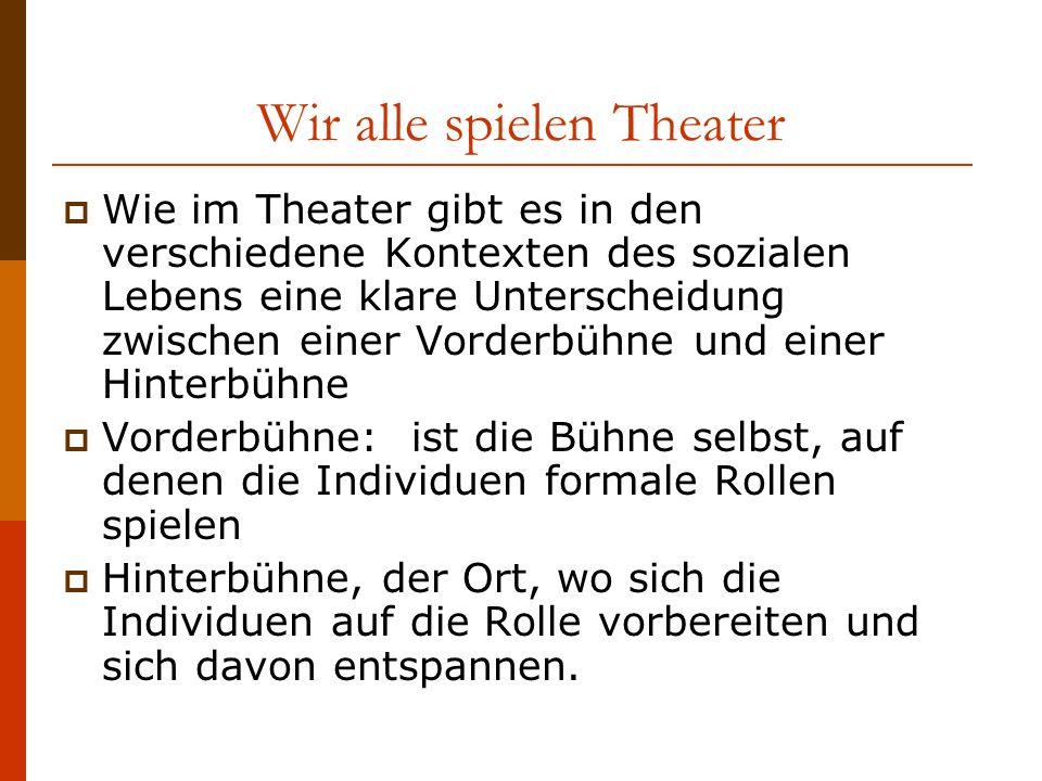 Wir alle spielen Theater Wie im Theater gibt es in den verschiedene Kontexten des sozialen Lebens eine klare Unterscheidung zwischen einer Vorderbühne und einer Hinterbühne Vorderbühne: ist die Bühne selbst, auf denen die Individuen formale Rollen spielen Hinterbühne, der Ort, wo sich die Individuen auf die Rolle vorbereiten und sich davon entspannen.