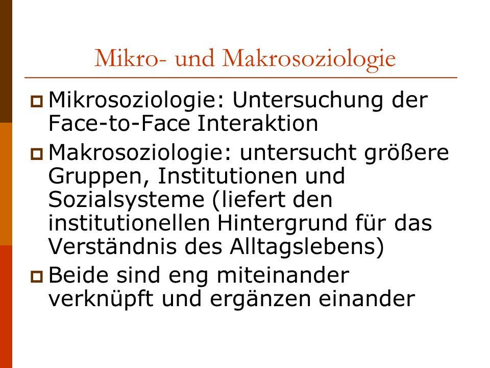 Mikro- und Makrosoziologie Mikrosoziologie: Untersuchung der Face-to-Face Interaktion Makrosoziologie: untersucht größere Gruppen, Institutionen und Sozialsysteme (liefert den institutionellen Hintergrund für das Verständnis des Alltagslebens) Beide sind eng miteinander verknüpft und ergänzen einander