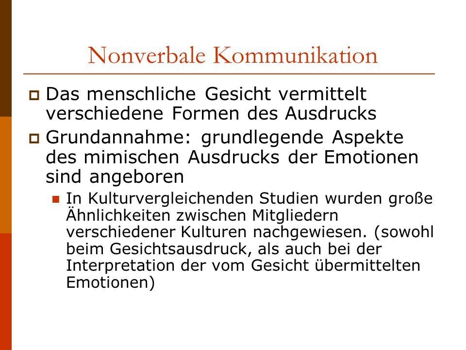 Nonverbale Kommunikation Das menschliche Gesicht vermittelt verschiedene Formen des Ausdrucks Grundannahme: grundlegende Aspekte des mimischen Ausdrucks der Emotionen sind angeboren In Kulturvergleichenden Studien wurden große Ähnlichkeiten zwischen Mitgliedern verschiedener Kulturen nachgewiesen.