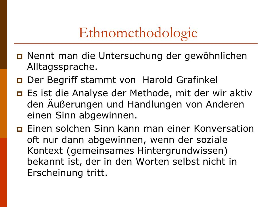 Ethnomethodologie Nennt man die Untersuchung der gewöhnlichen Alltagssprache. Der Begriff stammt von Harold Grafinkel Es ist die Analyse der Methode,