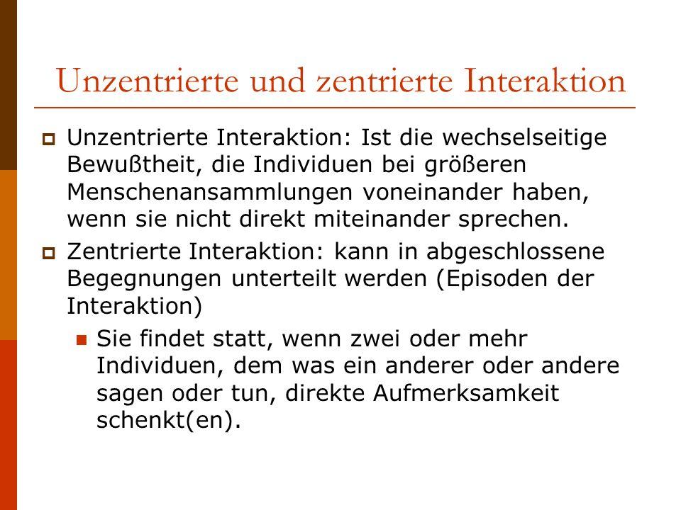 Unzentrierte und zentrierte Interaktion Unzentrierte Interaktion: Ist die wechselseitige Bewußtheit, die Individuen bei größeren Menschenansammlungen voneinander haben, wenn sie nicht direkt miteinander sprechen.
