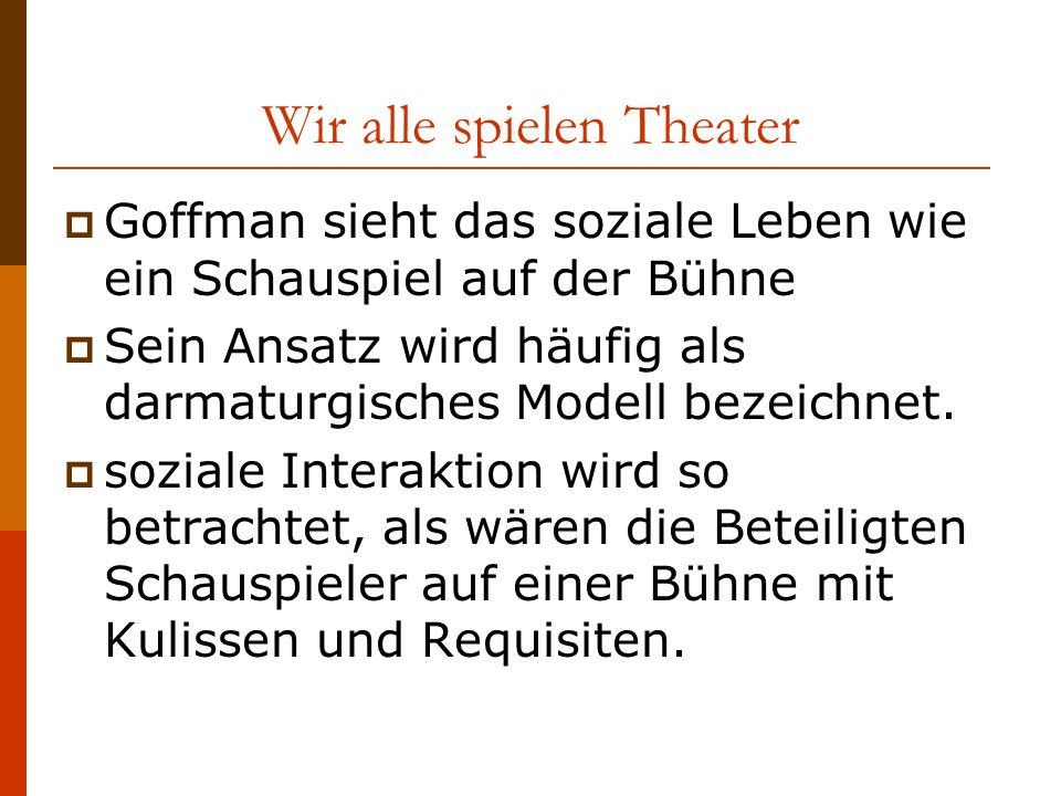 Wir alle spielen Theater Goffman sieht das soziale Leben wie ein Schauspiel auf der Bühne Sein Ansatz wird häufig als darmaturgisches Modell bezeichnet.