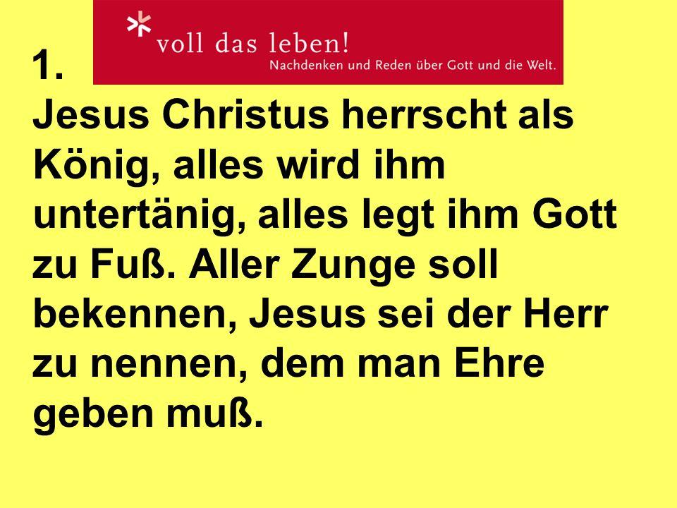 1. Jesus Christus herrscht als König, alles wird ihm untertänig, alles legt ihm Gott zu Fuß. Aller Zunge soll bekennen, Jesus sei der Herr zu nennen,
