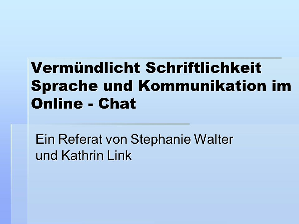 Vermündlicht Schriftlichkeit Sprache und Kommunikation im Online - Chat Ein Referat von Stephanie Walter und Kathrin Link