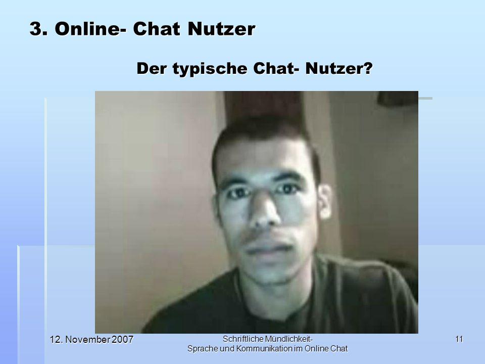 12. November 2007 Schriftliche Mündlichkeit- Sprache und Kommunikation im Online Chat 11 Der typische Chat- Nutzer? 3. Online- Chat Nutzer