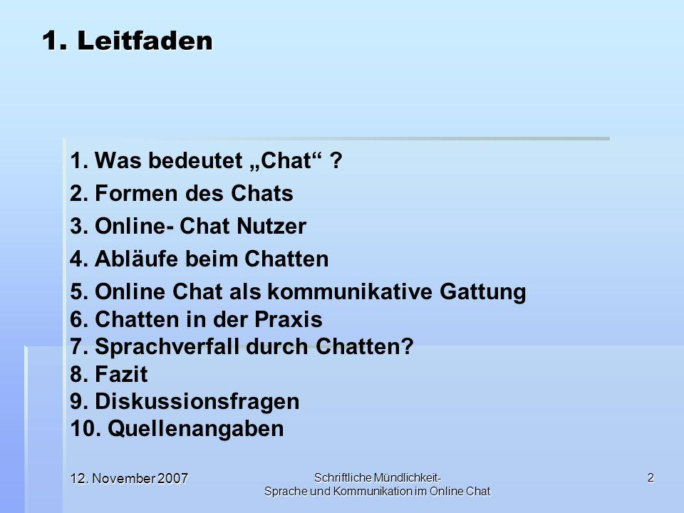 12. November 2007 Schriftliche Mündlichkeit- Sprache und Kommunikation im Online Chat 2 1. Leitfaden 1. Was bedeutet Chat ? 2. Formen des Chats 3. Onl