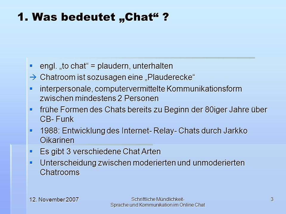12. November 2007 Schriftliche Mündlichkeit- Sprache und Kommunikation im Online Chat 3 1. Was bedeutet Chat ? engl. to chat = plaudern, unterhalten e