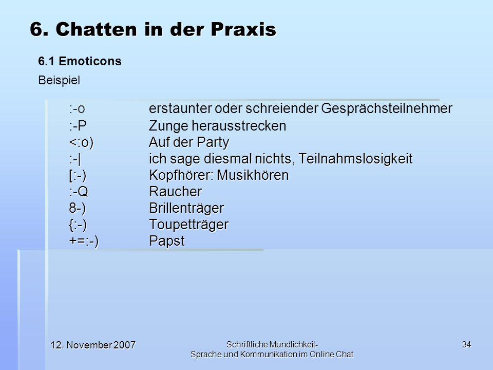 12. November 2007 Schriftliche Mündlichkeit- Sprache und Kommunikation im Online Chat 34 :-o erstaunter oder schreiender Gesprächsteilnehmer :-P Zunge