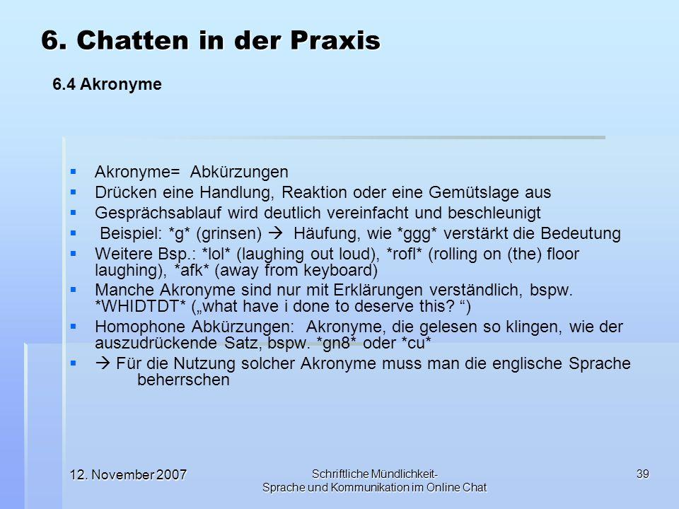 12. November 2007 Schriftliche Mündlichkeit- Sprache und Kommunikation im Online Chat 39 Akronyme= Abkürzungen Drücken eine Handlung, Reaktion oder ei