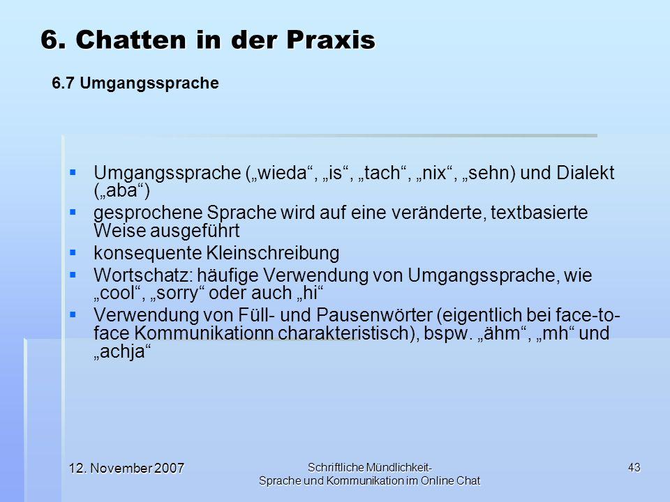 12. November 2007 Schriftliche Mündlichkeit- Sprache und Kommunikation im Online Chat 43 Umgangssprache (wieda, is, tach, nix, sehn) und Dialekt (aba)