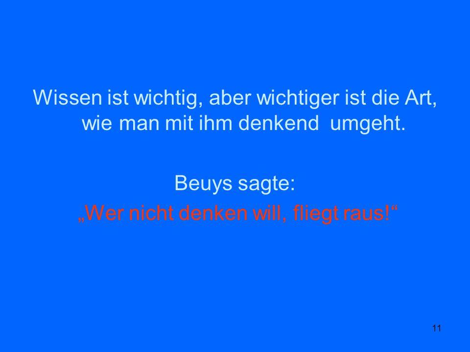 11 Wissen ist wichtig, aber wichtiger ist die Art, wie man mit ihm denkend umgeht. Beuys sagte: Wer nicht denken will, fliegt raus!