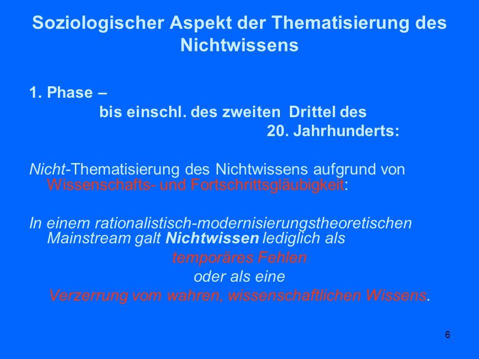6 Soziologischer Aspekt der Thematisierung des Nichtwissens 1.Phase – bis einschl. des zweiten Drittel des 20. Jahrhunderts: Nicht-Thematisierung des