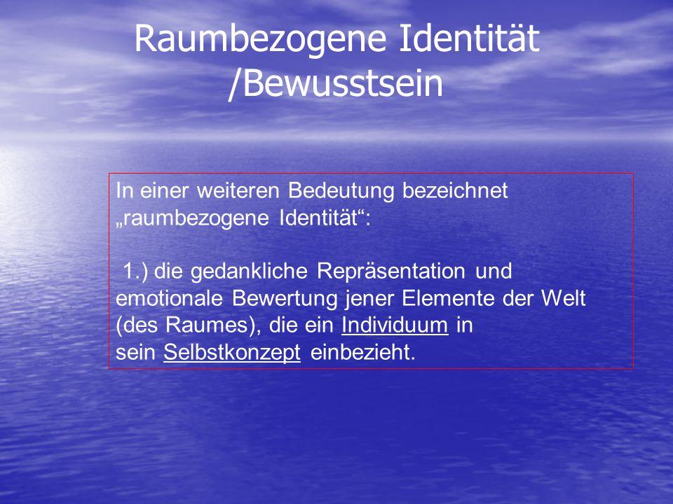Raumbezogene Identität /Bewusstsein In einer weiteren Bedeutung bezeichnet raumbezogene Identität: 1.) die gedankliche Repräsentation und emotionale B