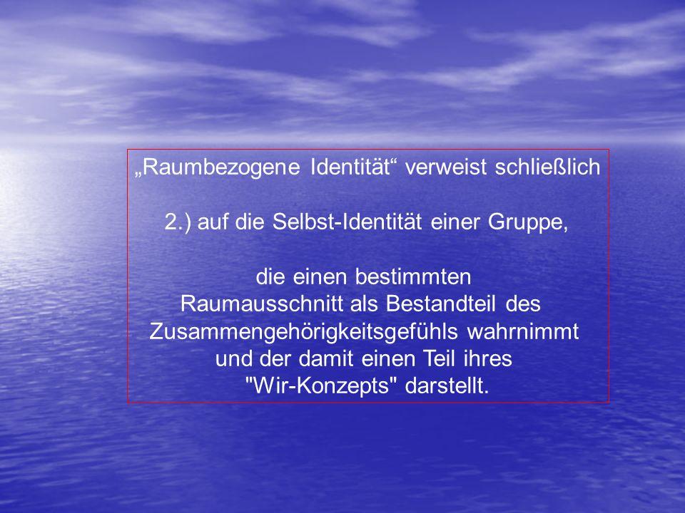 Raumbezogene Identität verweist schließlich 2.) auf die Selbst-Identität einer Gruppe, die einen bestimmten Raumausschnitt als Bestandteil des Zusamme