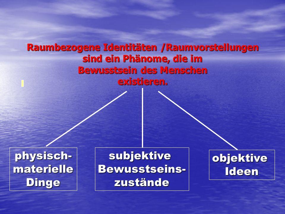 subjektiveBewusstseins-zustände objektiveIdeen physisch-materielleDinge Raumbezogene Identitäten /Raumvorstellungen sind ein Phänome, die im Bewusstse