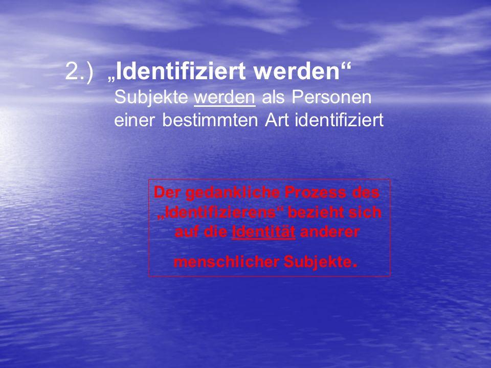 2.) Identifiziert werden Subjekte werden als Personen einer bestimmten Art identifiziert Der gedankliche Prozess des Identifizierens bezieht sich auf