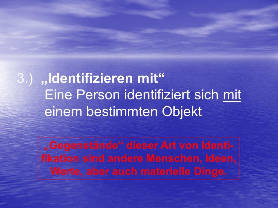 3.) Identifizieren mit Eine Person identifiziert sich mit einem bestimmten Objekt Gegenstände dieser Art von Identi- fikation sind andere Menschen, Id