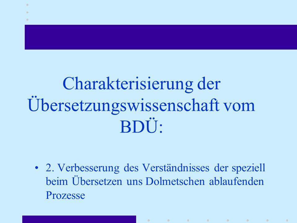 Charakterisierung der Übersetzungswissenschaft vom BDÜ: 2. Verbesserung des Verständnisses der speziell beim Übersetzen uns Dolmetschen ablaufenden Pr