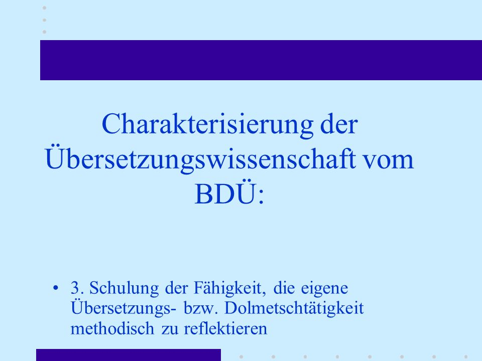 Charakterisierung der Übersetzungswissenschaft vom BDÜ: 3. Schulung der Fähigkeit, die eigene Übersetzungs- bzw. Dolmetschtätigkeit methodisch zu refl