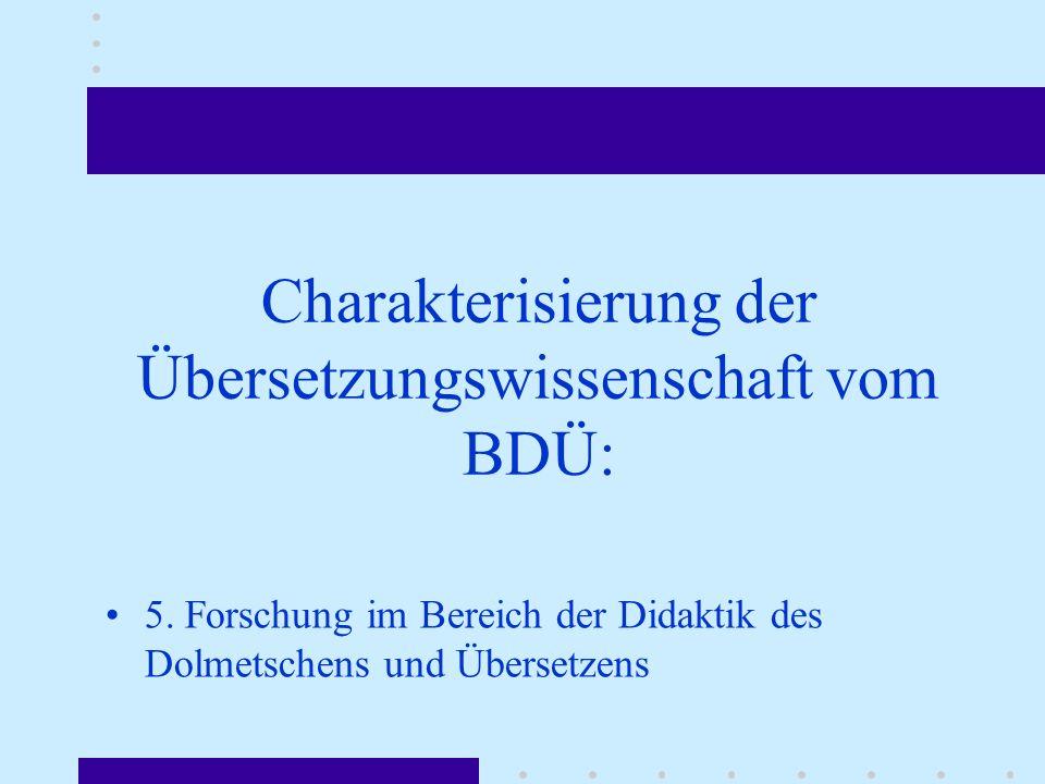 Charakterisierung der Übersetzungswissenschaft vom BDÜ: 5. Forschung im Bereich der Didaktik des Dolmetschens und Übersetzens