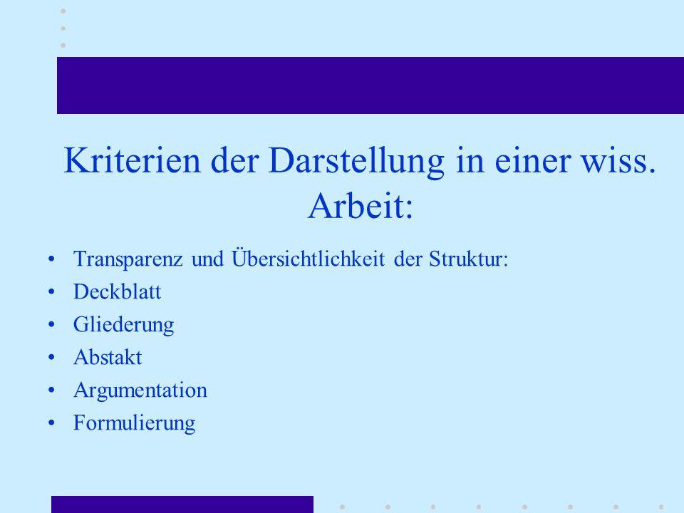 Kriterien der Darstellung in einer wiss. Arbeit: Transparenz und Übersichtlichkeit der Struktur: Deckblatt Gliederung Abstakt Argumentation Formulieru