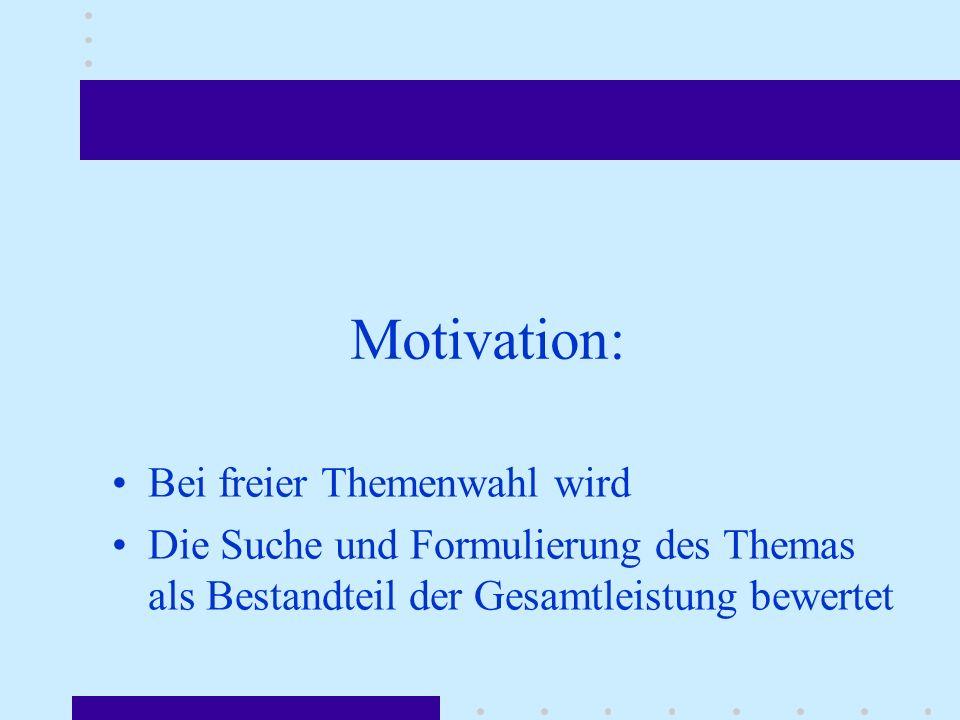 Motivation: Bei freier Themenwahl wird Die Suche und Formulierung des Themas als Bestandteil der Gesamtleistung bewertet