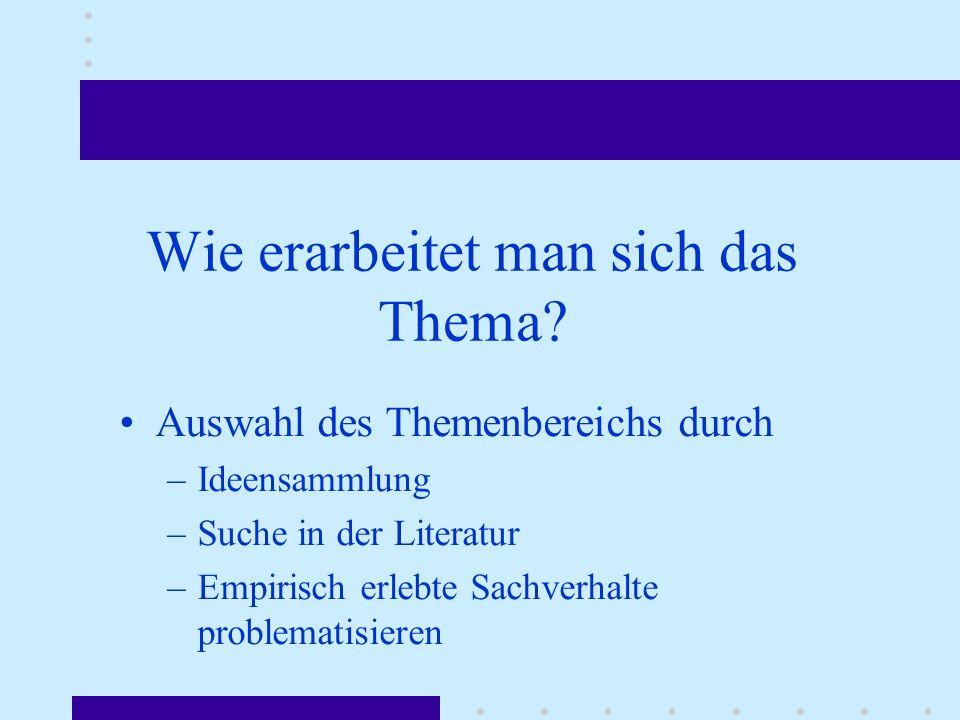 Auswahl des Themenbereichs durch –Ideensammlung –Suche in der Literatur –Empirisch erlebte Sachverhalte problematisieren