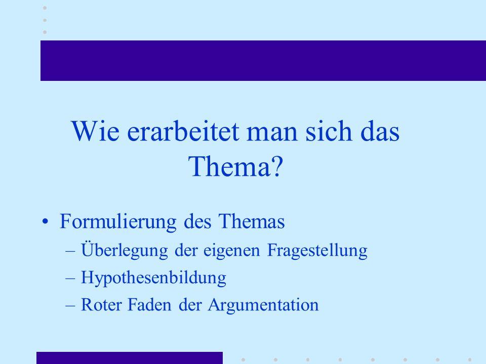 Wie erarbeitet man sich das Thema? Formulierung des Themas –Überlegung der eigenen Fragestellung –Hypothesenbildung –Roter Faden der Argumentation